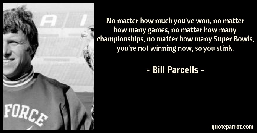 Bill Parcells Quote: No matter how much you've won, no matter how many games, no matter how many championships, no matter how many Super Bowls, you're not winning now, so you stink.