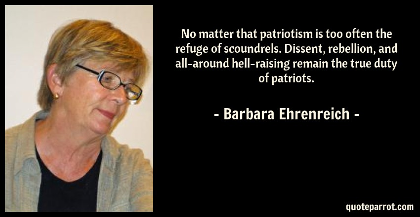 Barbara Ehrenreich Quote: No matter that patriotism is too often the refuge of scoundrels. Dissent, rebellion, and all-around hell-raising remain the true duty of patriots.