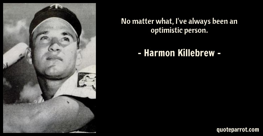 Harmon Killebrew Quote: No matter what, I've always been an optimistic person.