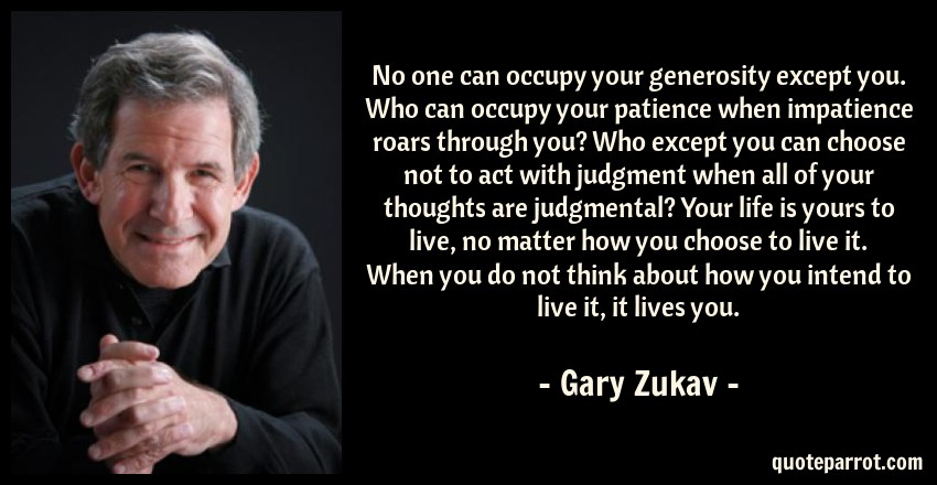 Gary Zukav Quote: No one can occupy your generosity except you. Who can occupy your patience when impatience roars through you? Who except you can choose not to act with judgment when all of your thoughts are judgmental? Your life is yours to live, no matter how you choose to live it. When you do not think about how you intend to live it, it lives you.