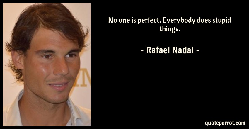 Rafael Nadal Quote: No one is perfect. Everybody does stupid things.