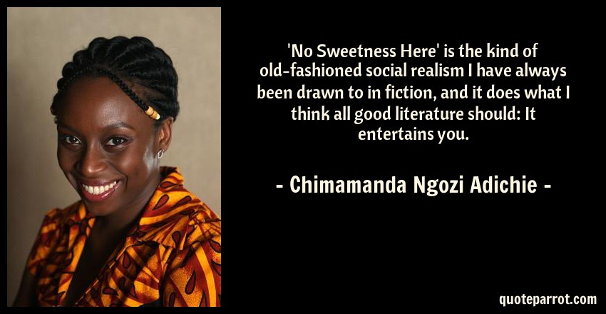 Chimamanda Ngozi Adichie Quote: 'No Sweetness Here' is the kind of old-fashioned social realism I have always been drawn to in fiction, and it does what I think all good literature should: It entertains you.