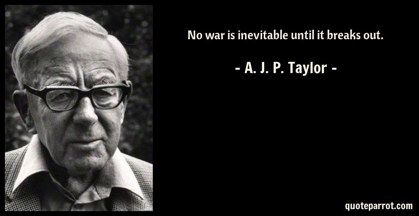 A. J. P. Taylor Quote: No war is inevitable until it breaks out.