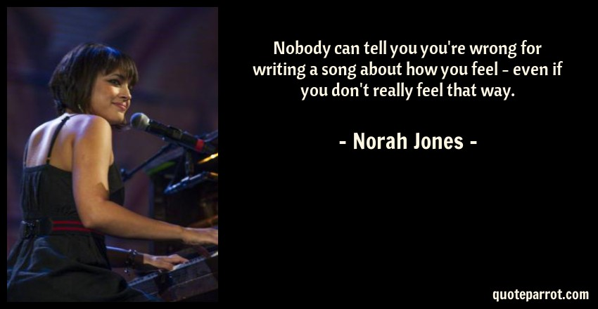 Norah Jones Quote: Nobody can tell you you're wrong for writing a song about how you feel - even if you don't really feel that way.