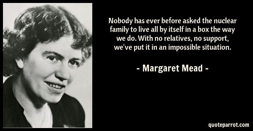 Margaret Mead Quote: Nobody has ever before asked the nuclear family to live all by itself in a box the way we do. With no relatives, no support, we've put it in an impossible situation.
