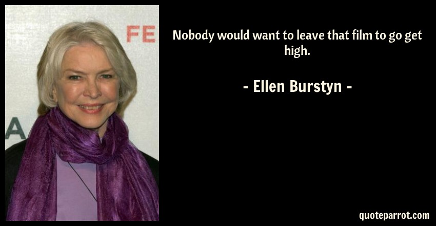 Ellen Burstyn Quote: Nobody would want to leave that film to go get high.