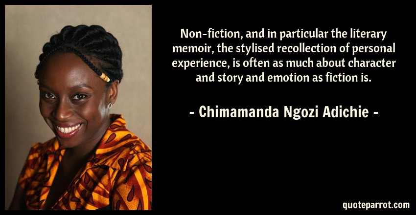 Chimamanda Ngozi Adichie Quote: Non-fiction, and in particular the literary memoir, the stylised recollection of personal experience, is often as much about character and story and emotion as fiction is.