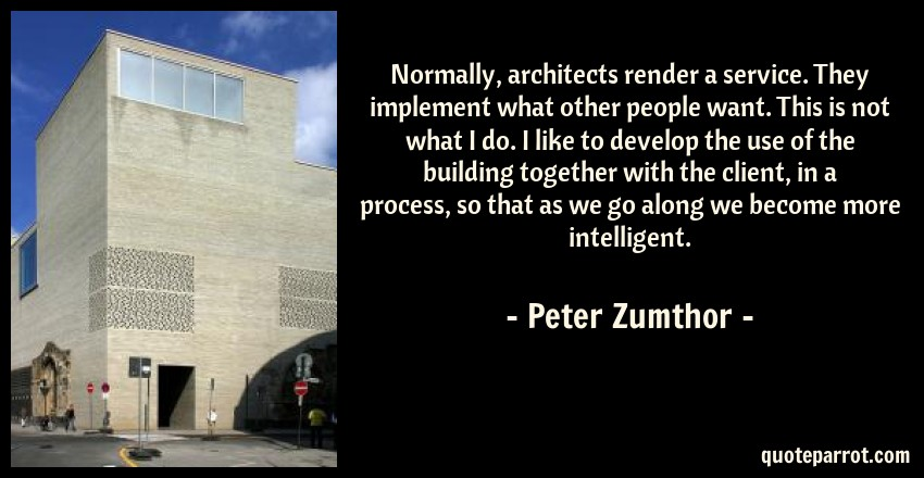 Peter Zumthor Quote: Normally, architects render a service. They implement what other people want. This is not what I do. I like to develop the use of the building together with the client, in a process, so that as we go along we become more intelligent.