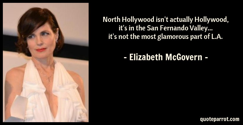 Elizabeth McGovern Quote: North Hollywood isn't actually Hollywood, it's in the San Fernando Valley... it's not the most glamorous part of L.A.