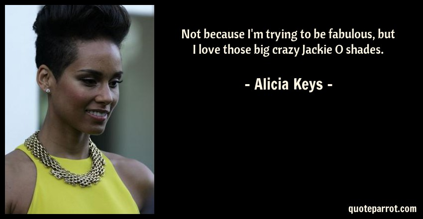 Alicia Keys Quote: Not because I'm trying to be fabulous, but I love those big crazy Jackie O shades.