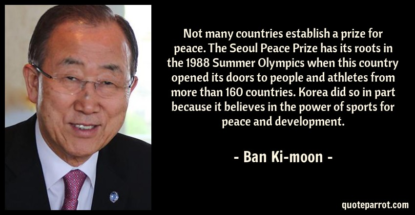Ban Ki-moon Quote: Not many countries establish a prize for peace. The Seoul Peace Prize has its roots in the 1988 Summer Olympics when this country opened its doors to people and athletes from more than 160 countries. Korea did so in part because it believes in the power of sports for peace and development.
