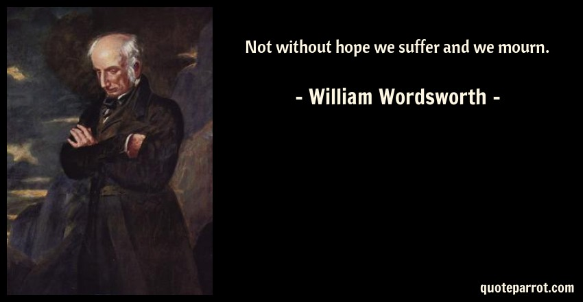 William Wordsworth Quote: Not without hope we suffer and we mourn.