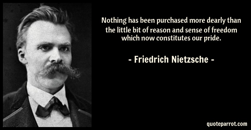 Friedrich Nietzsche Quote: Nothing has been purchased more dearly than the little bit of reason and sense of freedom which now constitutes our pride.