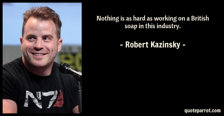 Robert Kazinsky Quote: Nothing is as hard as working on a British soap in this industry.