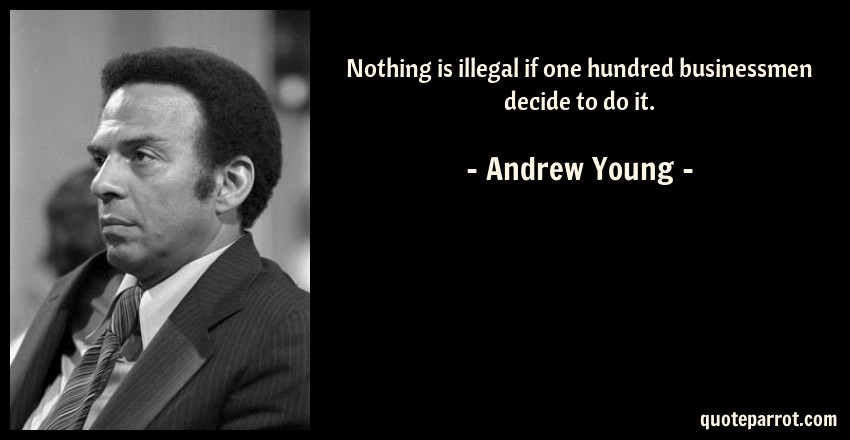 Andrew Young Quote: Nothing is illegal if one hundred businessmen decide to do it.