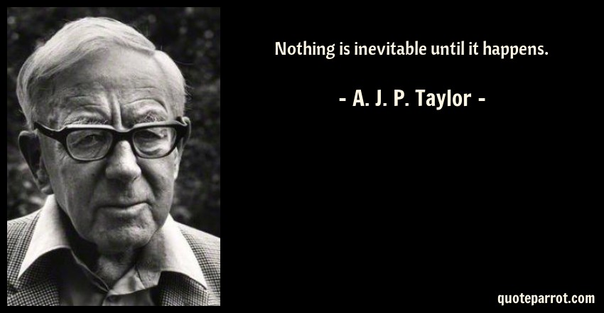 A. J. P. Taylor Quote: Nothing is inevitable until it happens.