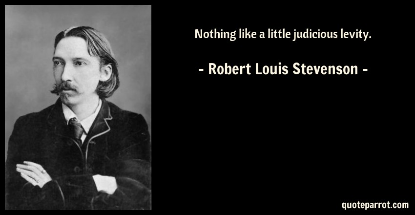 Robert Louis Stevenson Quote: Nothing like a little judicious levity.