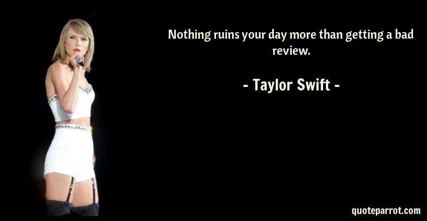 Taylor Swift Quote: Nothing ruins your day more than getting a bad review.