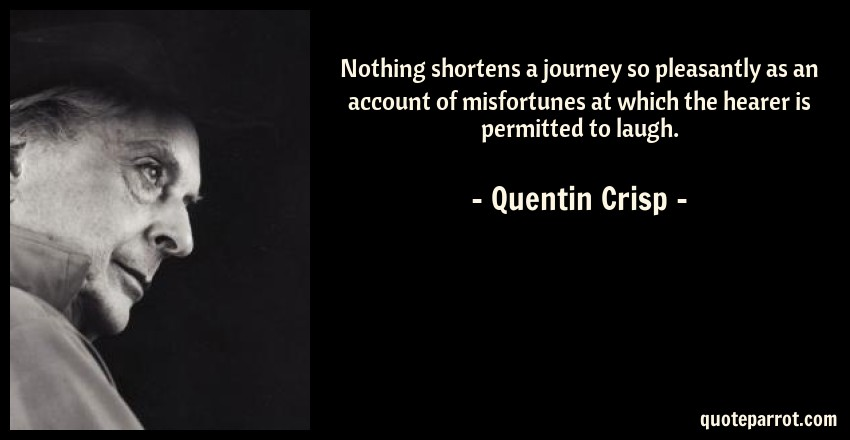 Quentin Crisp Quote: Nothing shortens a journey so pleasantly as an account of misfortunes at which the hearer is permitted to laugh.