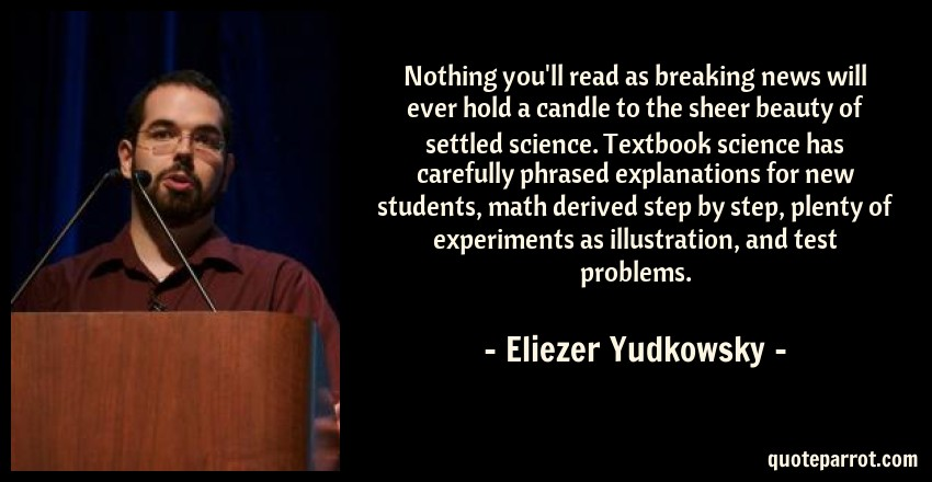 Eliezer Yudkowsky Quote: Nothing you'll read as breaking news will ever hold a candle to the sheer beauty of settled science. Textbook science has carefully phrased explanations for new students, math derived step by step, plenty of experiments as illustration, and test problems.