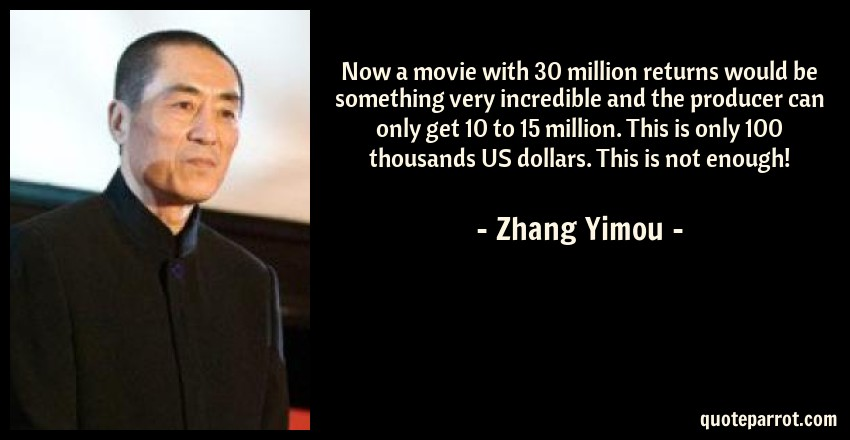 Zhang Yimou Quote: Now a movie with 30 million returns would be something very incredible and the producer can only get 10 to 15 million. This is only 100 thousands US dollars. This is not enough!