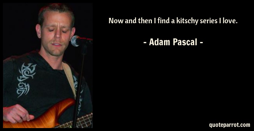 Adam Pascal Quote: Now and then I find a kitschy series I love.