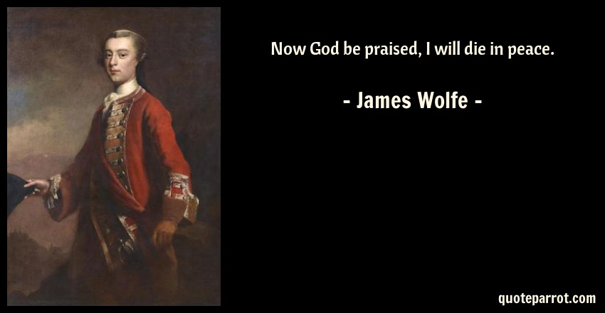 James Wolfe Quote: Now God be praised, I will die in peace.