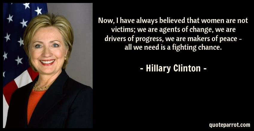 Hillary Clinton Quote: Now, I have always believed that women are not victims; we are agents of change, we are drivers of progress, we are makers of peace - all we need is a fighting chance.