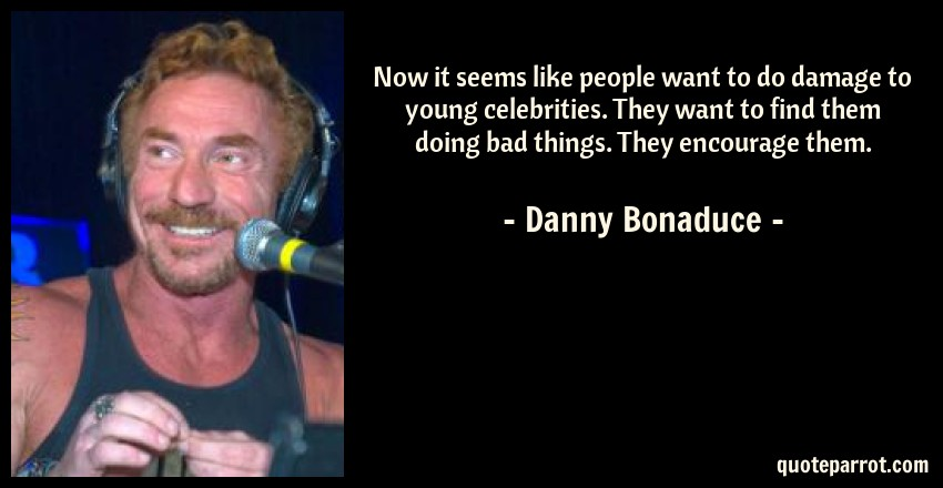 Danny Bonaduce Quote: Now it seems like people want to do damage to young celebrities. They want to find them doing bad things. They encourage them.