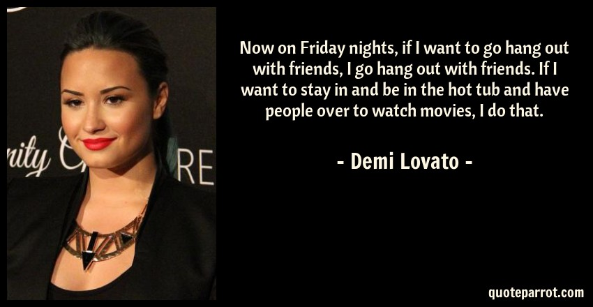 Demi Lovato Quote: Now on Friday nights, if I want to go hang out with friends, I go hang out with friends. If I want to stay in and be in the hot tub and have people over to watch movies, I do that.