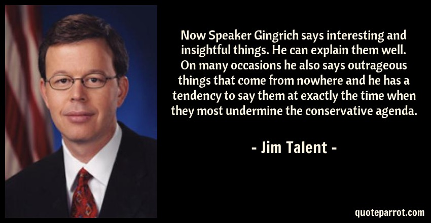 Jim Talent Quote: Now Speaker Gingrich says interesting and insightful things. He can explain them well. On many occasions he also says outrageous things that come from nowhere and he has a tendency to say them at exactly the time when they most undermine the conservative agenda.