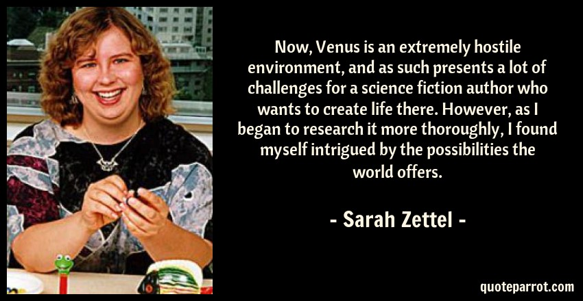 Sarah Zettel Quote: Now, Venus is an extremely hostile environment, and as such presents a lot of challenges for a science fiction author who wants to create life there. However, as I began to research it more thoroughly, I found myself intrigued by the possibilities the world offers.
