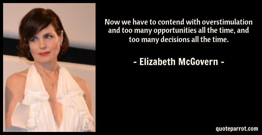 Elizabeth McGovern Quote: Now we have to contend with overstimulation and too many opportunities all the time, and too many decisions all the time.