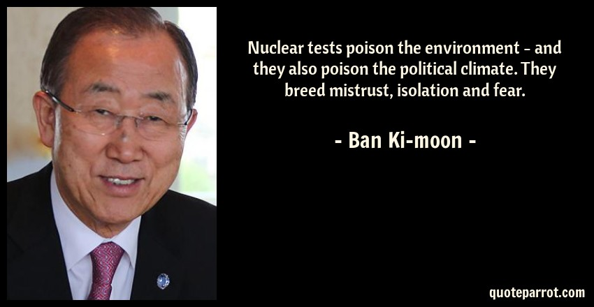 Ban Ki-moon Quote: Nuclear tests poison the environment - and they also poison the political climate. They breed mistrust, isolation and fear.