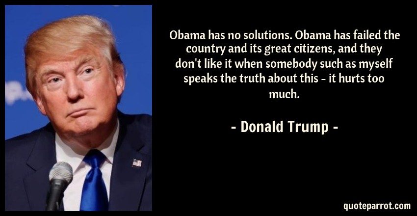 Donald Trump Quote: Obama has no solutions. Obama has failed the country and its great citizens, and they don't like it when somebody such as myself speaks the truth about this - it hurts too much.