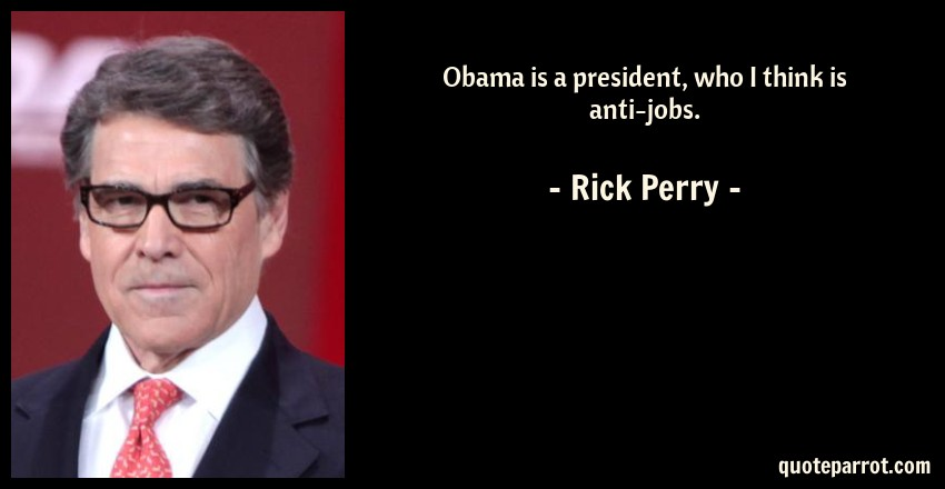 Rick Perry Quote: Obama is a president, who I think is anti-jobs.
