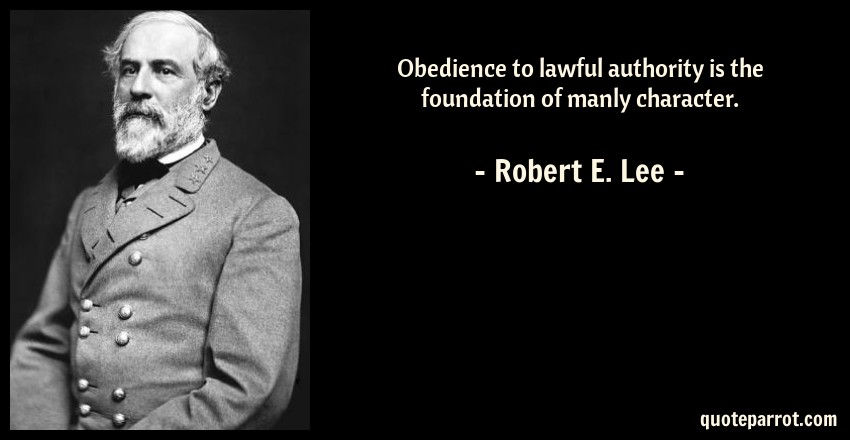 Robert E. Lee Quote: Obedience to lawful authority is the foundation of manly character.