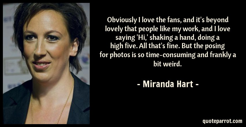 Miranda Hart Quote: Obviously I love the fans, and it's beyond lovely that people like my work, and I love saying 'Hi,' shaking a hand, doing a high five. All that's fine. But the posing for photos is so time-consuming and frankly a bit weird.
