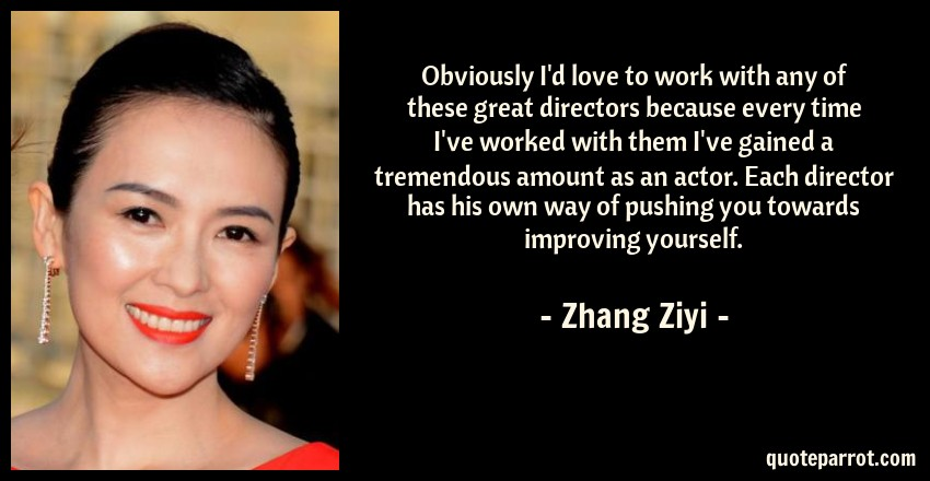 Zhang Ziyi Quote: Obviously I'd love to work with any of these great directors because every time I've worked with them I've gained a tremendous amount as an actor. Each director has his own way of pushing you towards improving yourself.
