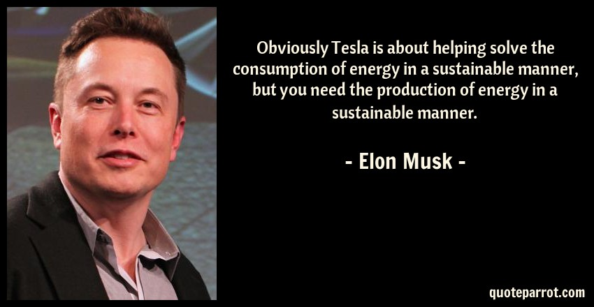 Elon Musk Quote: Obviously Tesla is about helping solve the consumption of energy in a sustainable manner, but you need the production of energy in a sustainable manner.