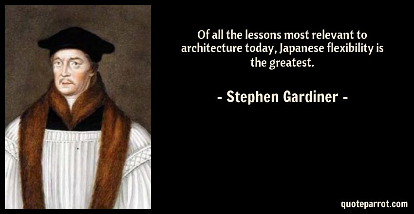 Stephen Gardiner Quote: Of all the lessons most relevant to architecture today, Japanese flexibility is the greatest.