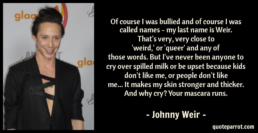 Johnny Weir Quote: Of course I was bullied and of course I was called names - my last name is Weir. That's very, very close to 'weird,' or 'queer' and any of those words. But I've never been anyone to cry over spilled milk or be upset because kids don't like me, or people don't like me... It makes my skin stronger and thicker. And why cry? Your mascara runs.