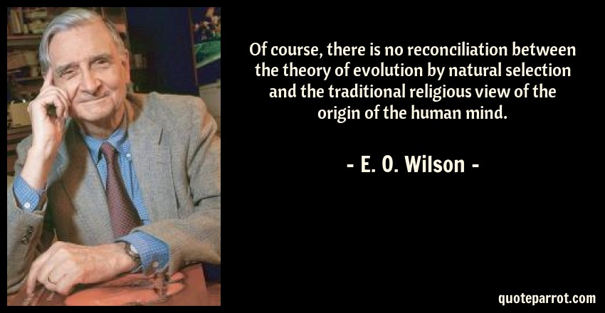 E. O. Wilson Quote: Of course, there is no reconciliation between the theory of evolution by natural selection and the traditional religious view of the origin of the human mind.