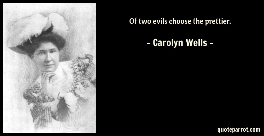 Carolyn Wells Quote: Of two evils choose the prettier.
