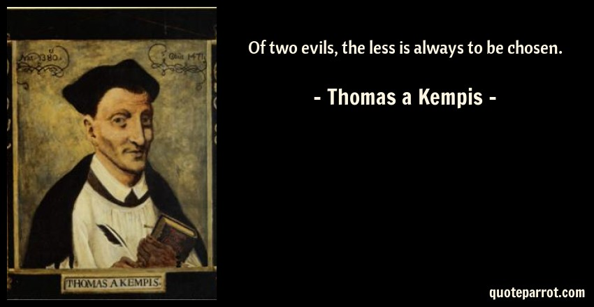 Thomas a Kempis Quote: Of two evils, the less is always to be chosen.