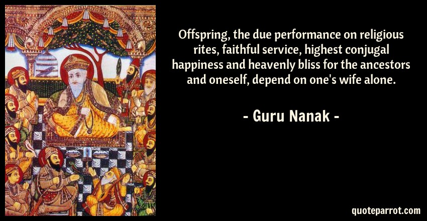 Guru Nanak Quote: Offspring, the due performance on religious rites, faithful service, highest conjugal happiness and heavenly bliss for the ancestors and oneself, depend on one's wife alone.