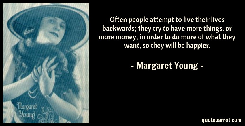 Margaret Young Quote: Often people attempt to live their lives backwards; they try to have more things, or more money, in order to do more of what they want, so they will be happier.