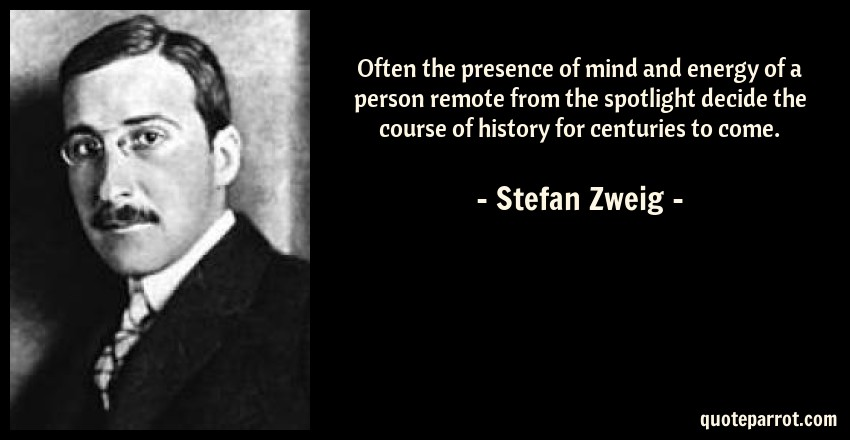 Stefan Zweig Quote: Often the presence of mind and energy of a person remote from the spotlight decide the course of history for centuries to come.