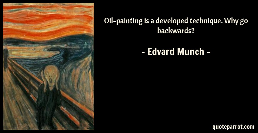 Edvard Munch Quote: Oil-painting is a developed technique. Why go backwards?