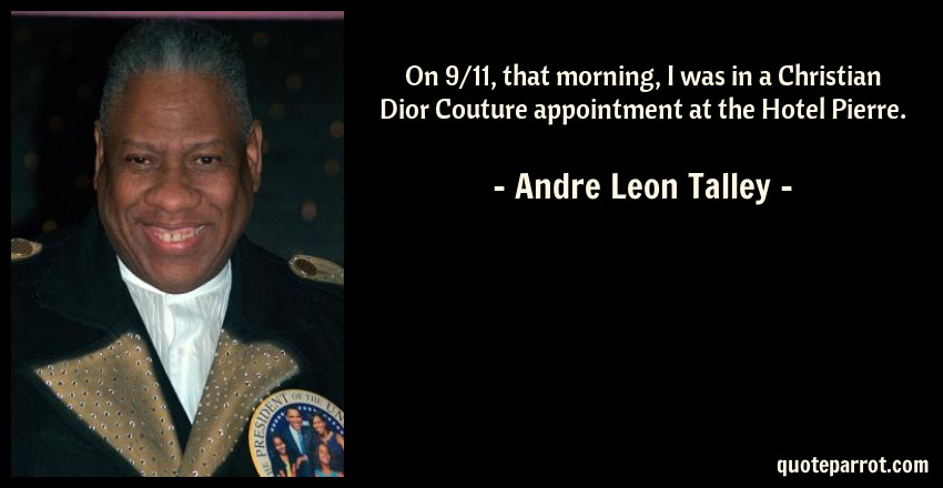 Andre Leon Talley Quote: On 9/11, that morning, I was in a Christian Dior Couture appointment at the Hotel Pierre.